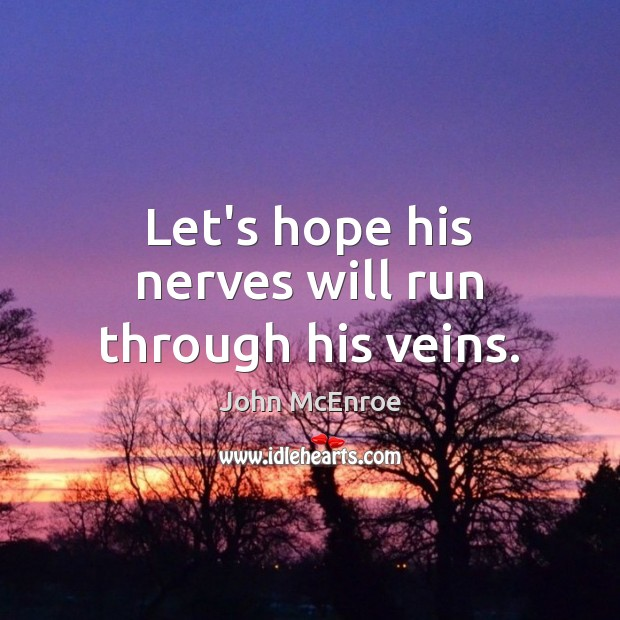 Let's hope his nerves will run through his veins. John McEnroe Picture Quote