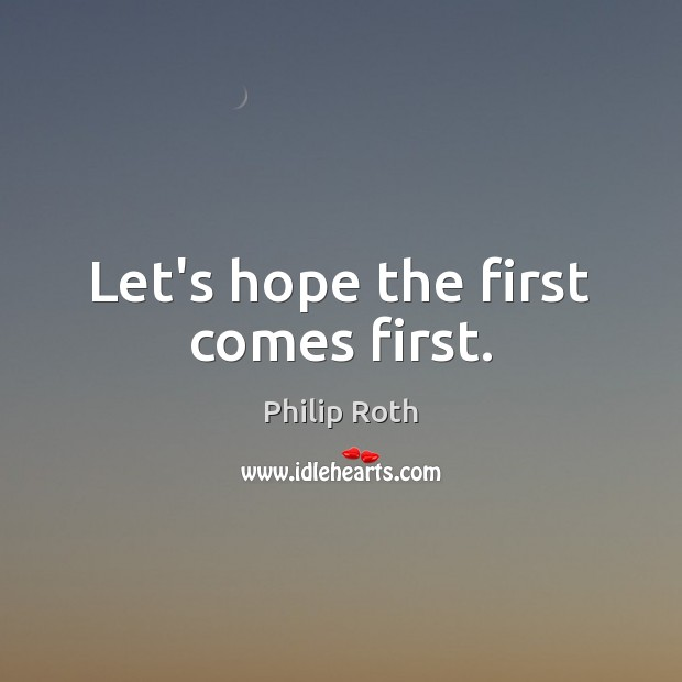 Let's hope the first comes first. Philip Roth Picture Quote