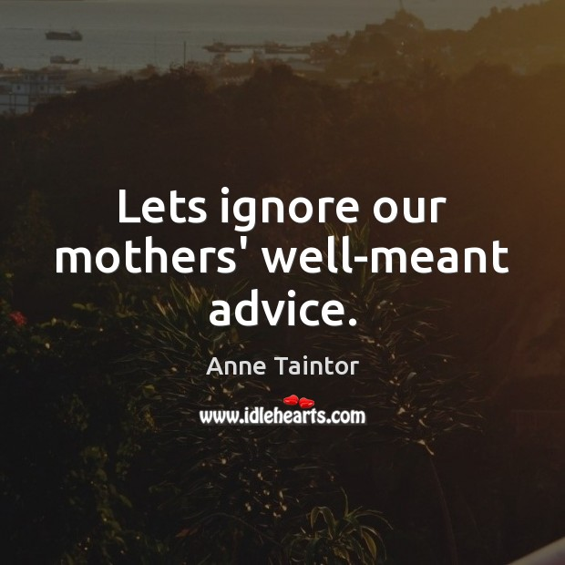 Lets ignore our mothers' well-meant advice. Image