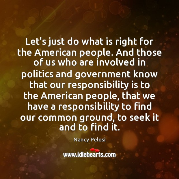 Let's just do what is right for the American people. And those Responsibility Quotes