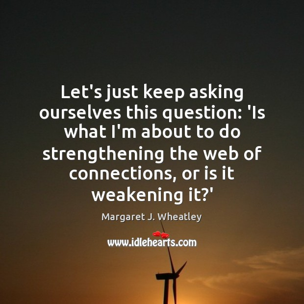 Let's just keep asking ourselves this question: 'Is what I'm about to Margaret J. Wheatley Picture Quote