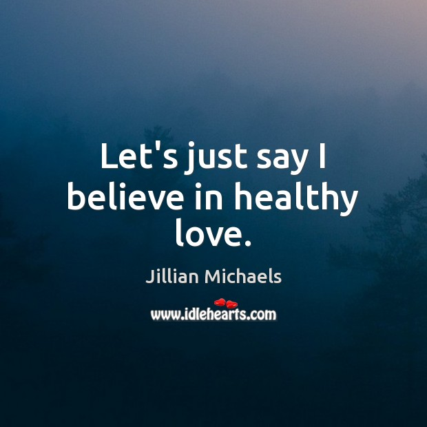 Let's just say I believe in healthy love. Jillian Michaels Picture Quote