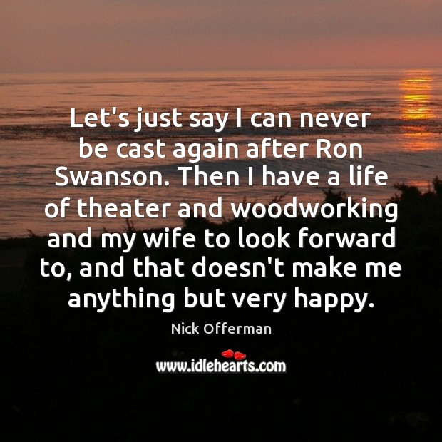 Let's just say I can never be cast again after Ron Swanson. Nick Offerman Picture Quote
