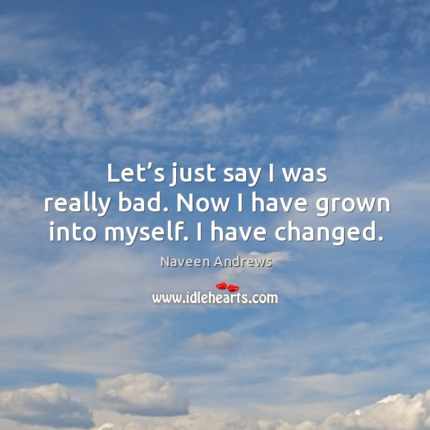 Let's just say I was really bad. Now I have grown into myself. I have changed. Naveen Andrews Picture Quote