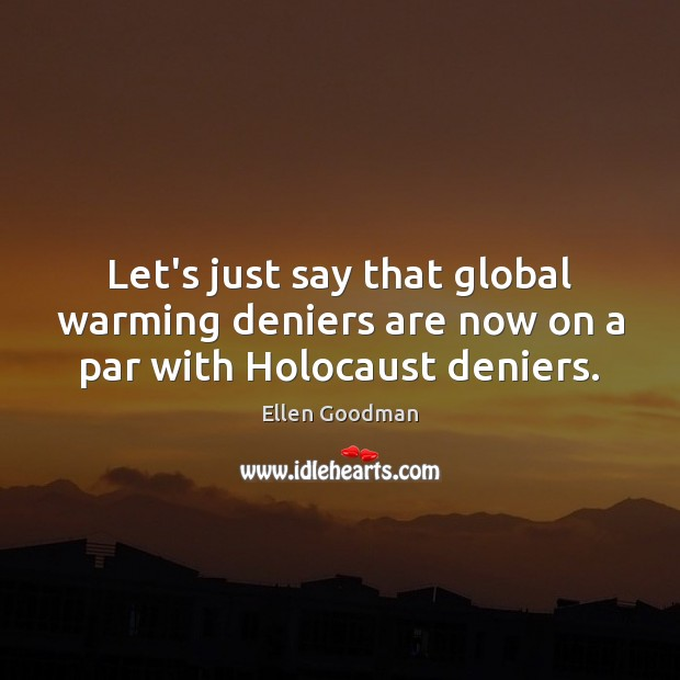 Let's just say that global warming deniers are now on a par with Holocaust deniers. Ellen Goodman Picture Quote