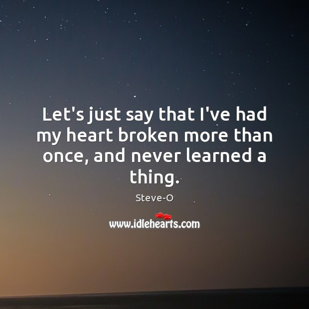 Let's just say that I've had my heart broken more than once, and never learned a thing. Image