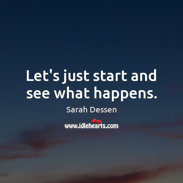 Let's just start and see what happens. Sarah Dessen Picture Quote