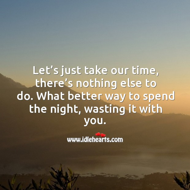 Let's just take our time, there's nothing else to do. What better way to spend the night, wasting it with you. Image
