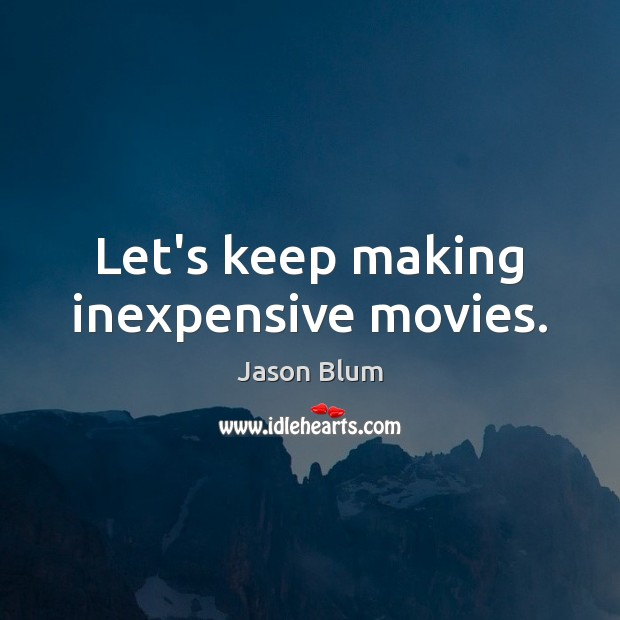Let's keep making inexpensive movies. Jason Blum Picture Quote