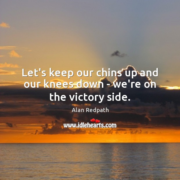 Image, Let's keep our chins up and our knees down – we're on the victory side.
