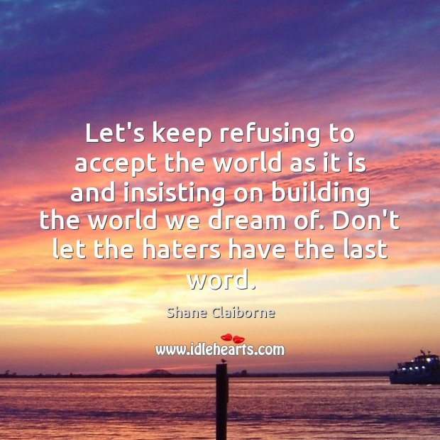 Let's keep refusing to accept the world as it is and insisting Image