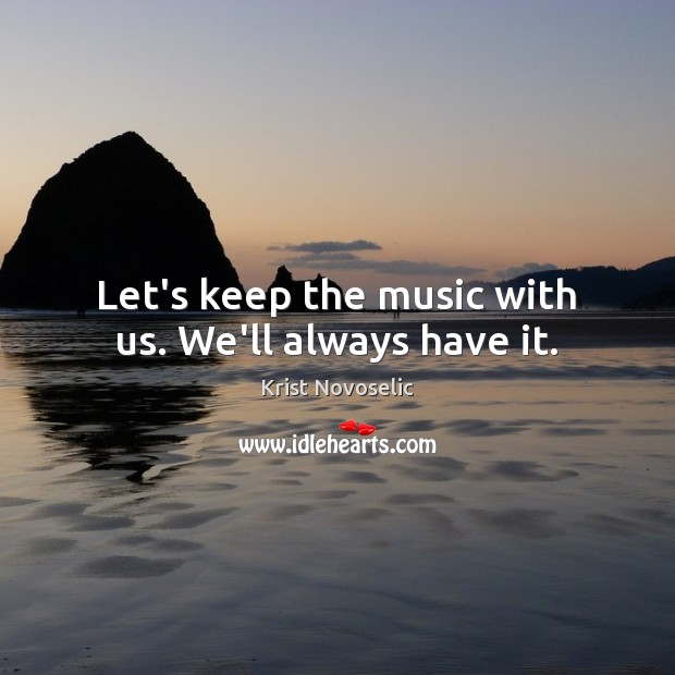 Let's keep the music with us. We'll always have it. Image