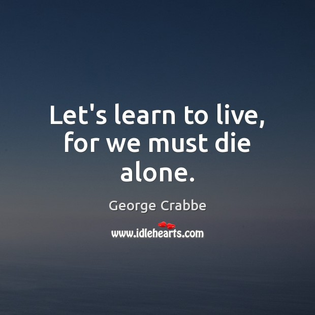 Let's learn to live, for we must die alone. George Crabbe Picture Quote