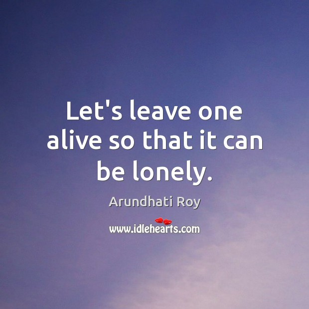 Let's leave one alive so that it can be lonely. Arundhati Roy Picture Quote