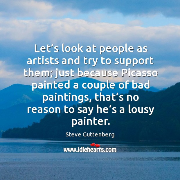 Let's look at people as artists and try to support them; just because picasso Steve Guttenberg Picture Quote