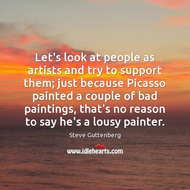 Let's look at people as artists and try to support them; just Steve Guttenberg Picture Quote