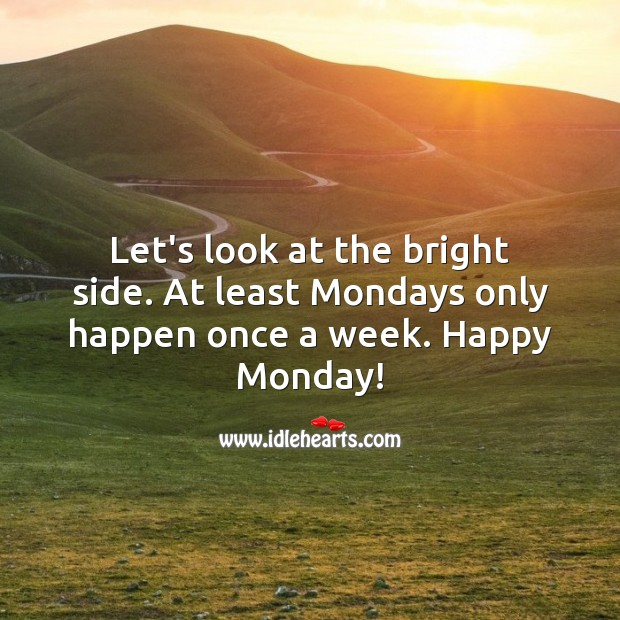 Let's look at the bright side. At least Mondays only happen once a week. Monday Quotes Image