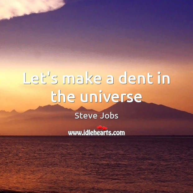 Let's make a dent in the universe Steve Jobs Picture Quote