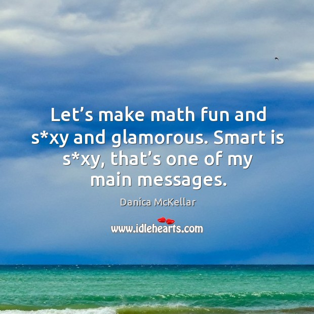 Let's make math fun and s*xy and glamorous. Smart is s*xy, that's one of my main messages. Image