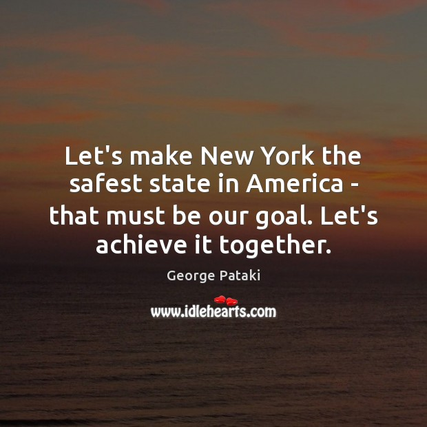 Let's make New York the safest state in America – that must George Pataki Picture Quote