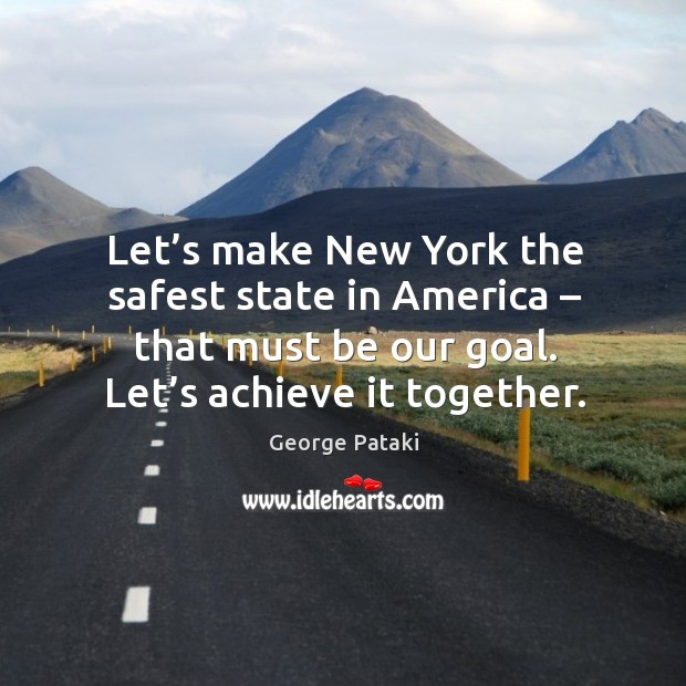 Let's make new york the safest state in america – that must be our goal. Let's achieve it together. George Pataki Picture Quote