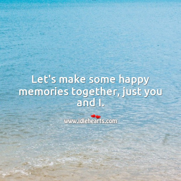 Image, Let's make some happy memories together, just you and I.