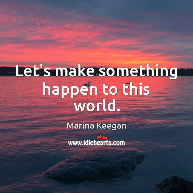 Let's make something happen to this world. Image