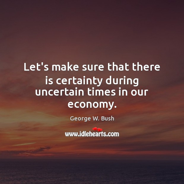 Image, Let's make sure that there is certainty during uncertain times in our economy.