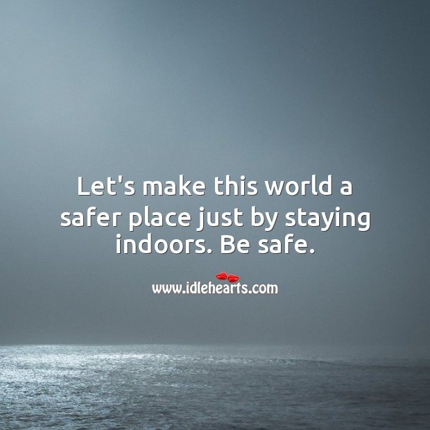 Let's make this world a safer place just by staying indoors. Stay Safe Quotes Image