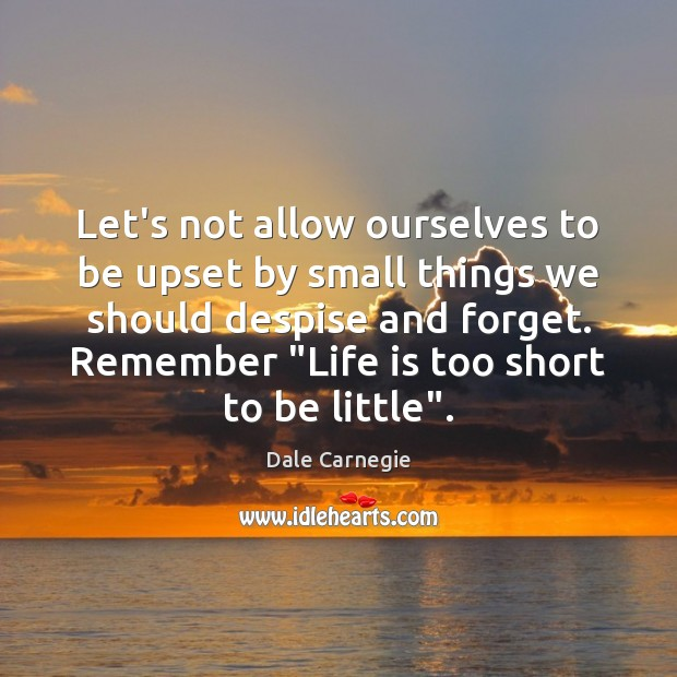 Let's not allow ourselves to be upset by small things we should Life is Too Short Quotes Image