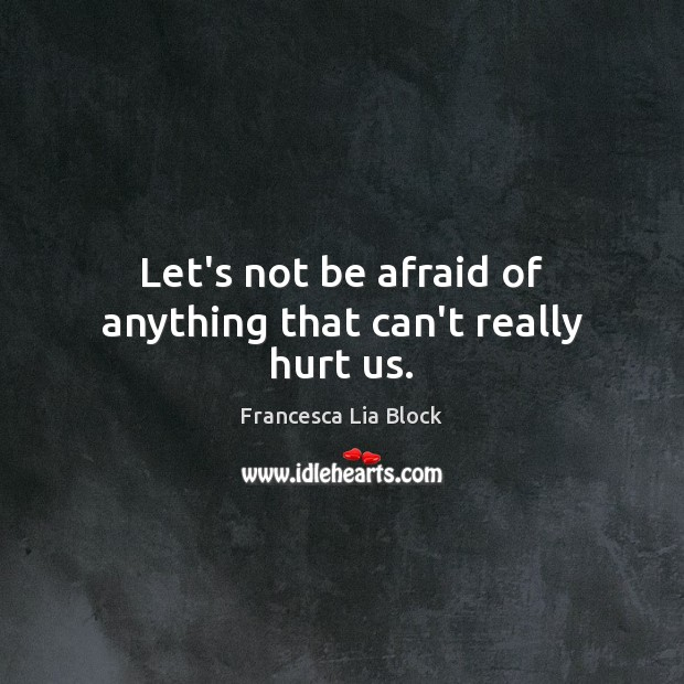 Let's not be afraid of anything that can't really hurt us. Image