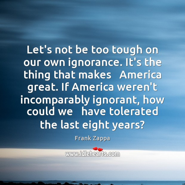 Let's not be too tough on our own ignorance. It's the thing Frank Zappa Picture Quote