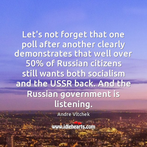 Let's not forget that one poll after another clearly demonstrates that well Andre Vltchek Picture Quote