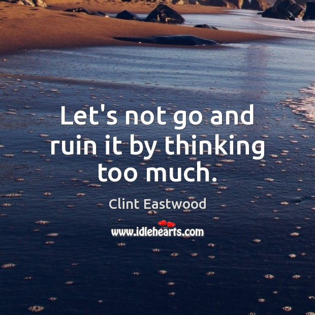 Let's not go and ruin it by thinking too much. Image