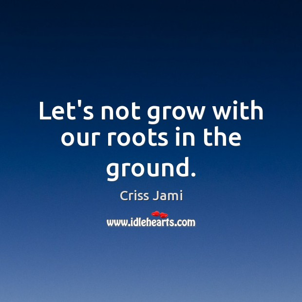 Let's not grow with our roots in the ground. Criss Jami Picture Quote