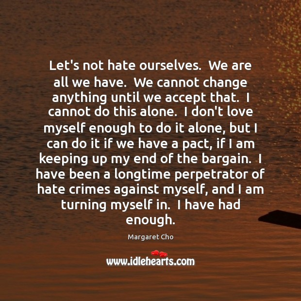 Image, Let's not hate ourselves.  We are all we have.  We cannot change