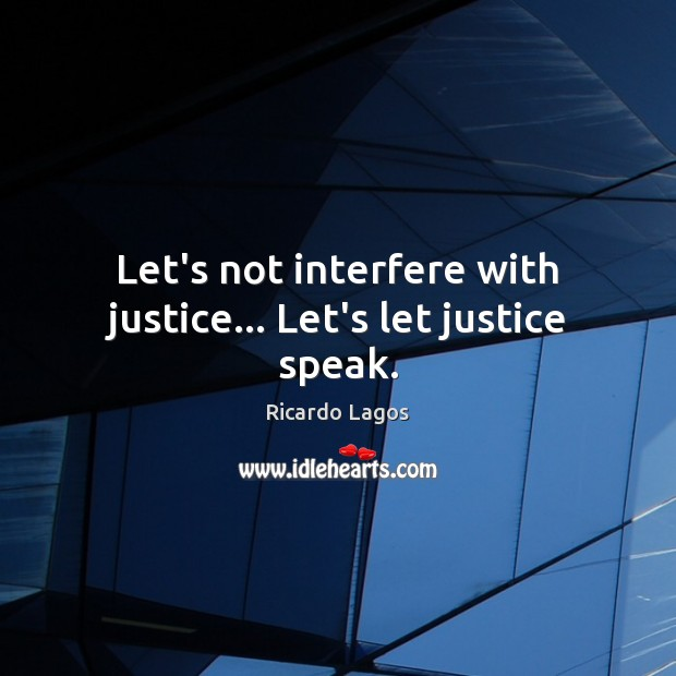 Ricardo Lagos Picture Quote image saying: Let's not interfere with justice… Let's let justice speak.