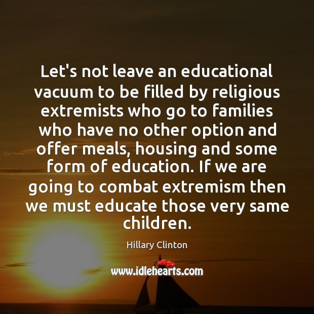 Let's not leave an educational vacuum to be filled by religious extremists Hillary Clinton Picture Quote