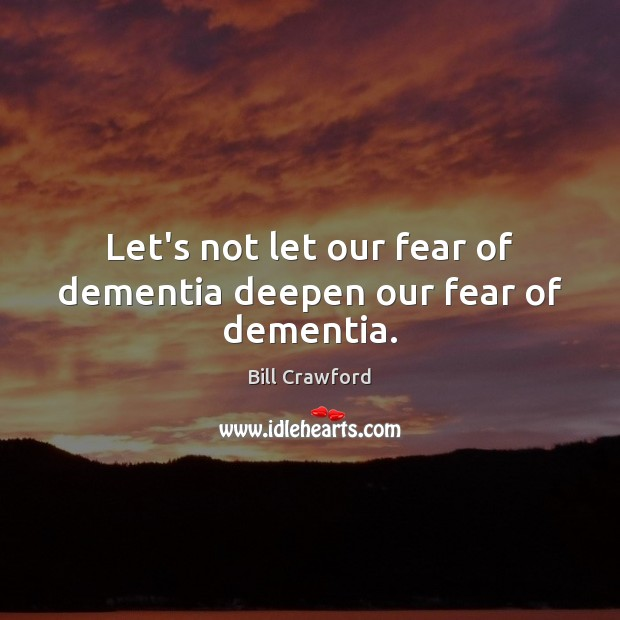 Let's not let our fear of dementia deepen our fear of dementia. Image