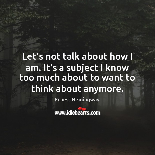 Let's not talk about how I am. It's a subject Ernest Hemingway Picture Quote
