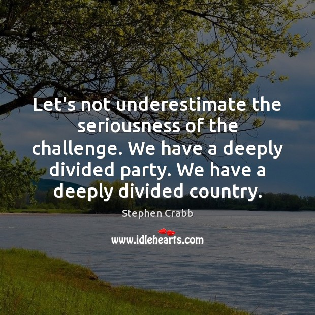 Let's not underestimate the seriousness of the challenge. We have a deeply Underestimate Quotes Image