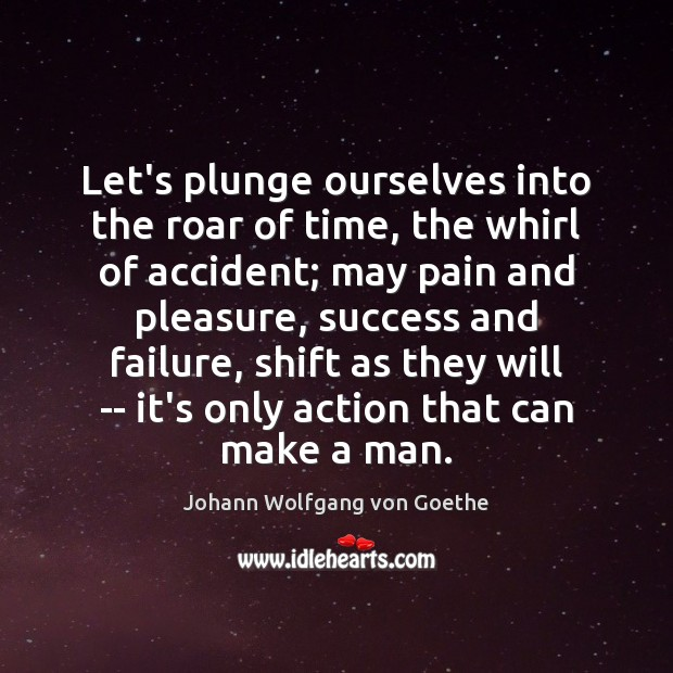 Let's plunge ourselves into the roar of time, the whirl of accident; Johann Wolfgang von Goethe Picture Quote
