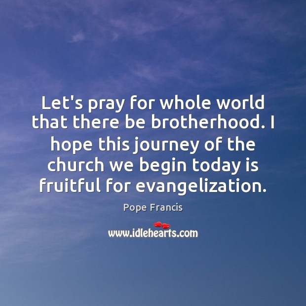 Let's pray for whole world that there be brotherhood. I hope this Pope Francis Picture Quote