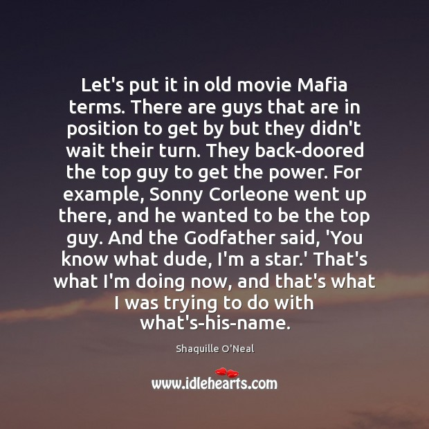 Let's put it in old movie Mafia terms. There are guys that Shaquille O'Neal Picture Quote