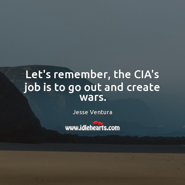 Let's remember, the CIA's job is to go out and create wars. Jesse Ventura Picture Quote