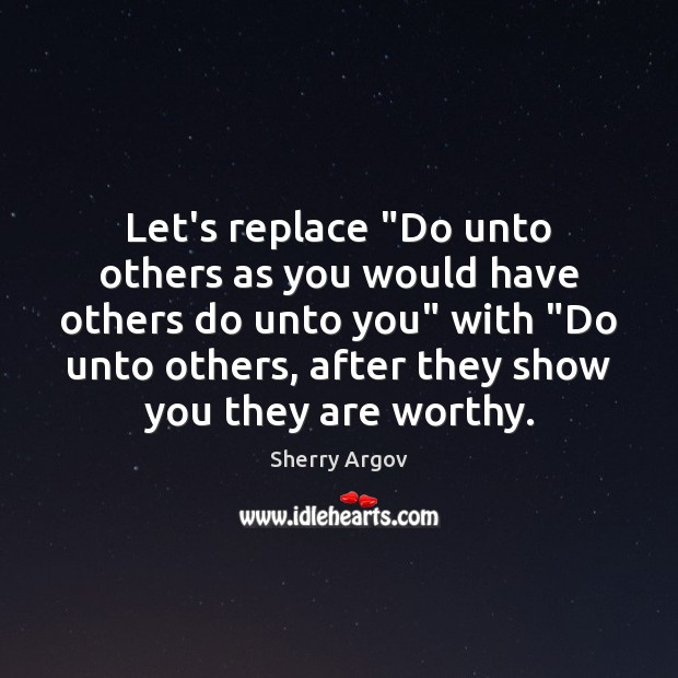 "Sherry Argov Picture Quote image saying: Let's replace ""Do unto others as you would have others do unto"