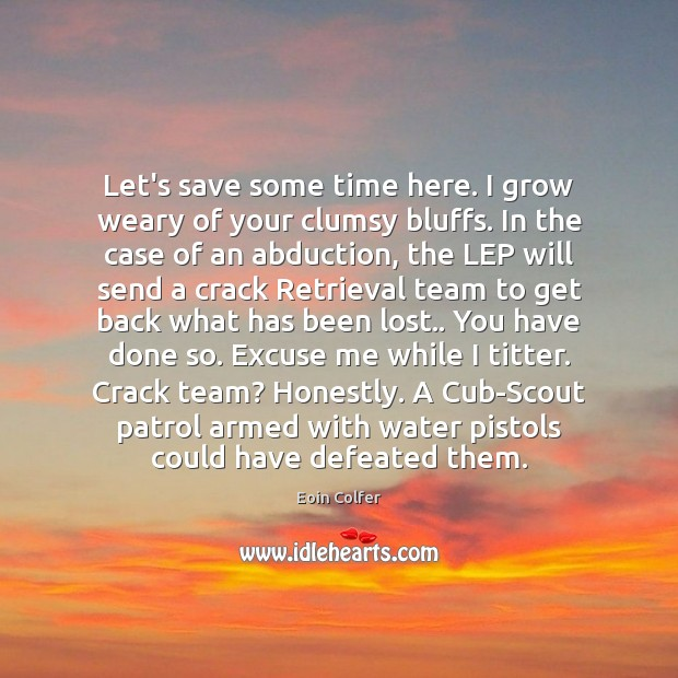 Let's save some time here. I grow weary of your clumsy bluffs. Eoin Colfer Picture Quote