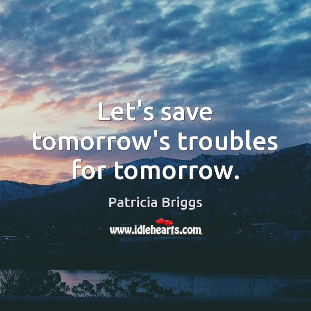 Let's save tomorrow's troubles for tomorrow. Patricia Briggs Picture Quote
