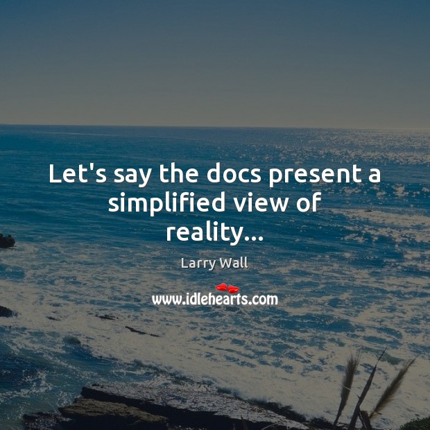 Let's say the docs present a simplified view of reality… Larry Wall Picture Quote