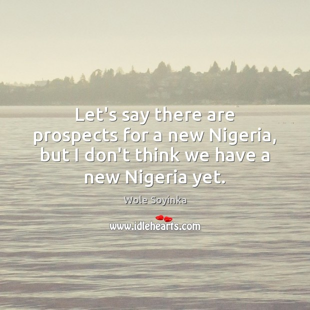 Let's say there are prospects for a new Nigeria, but I don't Wole Soyinka Picture Quote